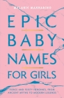 Epic Baby Names for Girls: Fierce and Feisty Heroines, from Ancient Myths to Modern Legends Cover Image