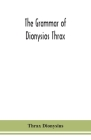 The grammar of Dionysios Thrax Cover Image
