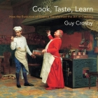 Cook, Taste, Learn: How the Evolution of Science Transformed the Art of Cooking (Arts and Traditions of the Table: Perspectives on Culinary H) Cover Image