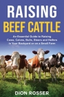 Raising Beef Cattle: An Essential Guide to Raising Cows, Calves, Bulls, Steers and Heifers in Your Backyard or on a Small Farm Cover Image