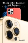 iPhone 12 For Beginners and Dummies: The Ultimate User Manual for Dummies and Seniors Cover Image