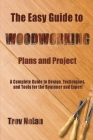 The Easy Guide to Woodworking Plans and Projects: A Complete Guide to Design, Techniques, and Tools for the Beginner and Expert Cover Image