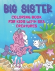 Big Sister Coloring Book With Sea Creatures: Colouring Book For Toddlers 2-6 Ages - I Am Going To Be A Big Sister Book - Cute Gift Idea From New Baby Cover Image
