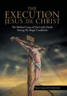 The Execution of Jesus the Christ: The Medical Cause of Our Lord's Death During His Illegal Crucifixion Cover Image
