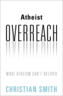 Atheist Overreach: What Atheism Can't Deliver Cover Image