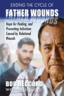 Ending the Cycle of Father Wounds: Hope for Healing, and Preventing Infections Caused by Relational Wounds Cover Image