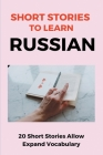 Short Stories To Learn Russian: 20 Short Stories Allow Expand Vocabulary: Learn Russian Cover Image