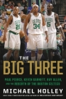 The Big Three: Paul Pierce, Kevin Garnett, Ray Allen, and the Rebirth of the Boston Celtics Cover Image