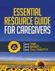 Essential Resource Guide for Caregivers: Save TIME... Save MONEY... Save Your SANITY!!! Cover Image