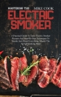 Mastering The Electric Smoker: A Practical Guide To Tasty Electric Smoker Recipes And Step-By-Step Techniques To Smoke Just About Everything. Master Cover Image