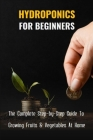 Hydroponics For Beginners: The Complete Step-by-Step Guide To Growing Fruits & Vegetables At Home: Hydroponics How It Works Cover Image