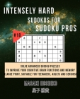 Intensely Hard Sudokus for Sudoku Pros #18: Solve Advanced Sudoku Puzzles To Improve Your Cognitive Brain Functions And Memory (Large Print, Suitable Cover Image