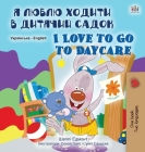 I Love to Go to Daycare (Ukrainian English Bilingual Book for Children) (Ukrainian English Bilingual Collection) Cover Image