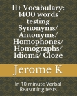 11+ Vocabulary: 1400 words testing Synonyms/ Antonyms/ Homophones/ Homographs/ Idioms/ Cloze: In 10 minute Verbal Reasoning tests Cover Image