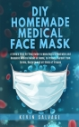 DIY Homemade Medical Face Mask: A Simple Step-by-Step Guide to Manufacture Washable and Reusable Medical Masks at Home, to Protect Yourself from Germs Cover Image