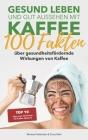 Gesund leben und gut aussehen mit Kaffee: 100 Fakten über gesundheitsfördernde Wirkungen von Kaffee: inkl. Kaffeediät: Die 10 besten Tipps zum Abnehme Cover Image