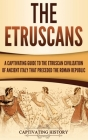 The Etruscans: A Captivating Guide to the Etruscan Civilization of Ancient Italy That Preceded the Roman Republic Cover Image