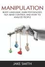 Manipulation, Body Language, Dark Psychology, NLP, Mind Control and How to Analyze People: Master your Emotions, Influence People, Brainwashing, Hypno Cover Image