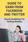 Guide To Earn From Facebook And Twitter: Secret Guidelines For Getting Wealthy: Financial Freedom For Smart People Cover Image