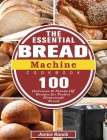 The Essential Bread Machine Cookbook: 100 Delicious & Hands-Off Recipes for Perfect Homemade Bread Cover Image