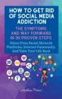 How To Get Rid Of Social Media Addiction: The Symptoms And Way Forward In 30 Proven Steps: Detox From Social Network Platforms, Internet Community, An Cover Image