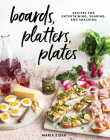 Boards, Platters, Plates: Recipes for Entertaining, Sharing, and Snacking Cover Image