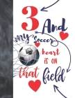 3 And My Soccer Heart Is On That Field: Soccer Gifts For Boys And Girls A Sketchbook Sketchpad Activity Book For Kids To Draw And Sketch In Cover Image