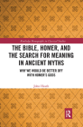 The Bible, Homer, and the Search for Meaning in Ancient Myths: Why We Would Be Better Off with Homer's Gods (Routledge Monographs in Classical Studies) Cover Image
