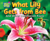What Lily Gets from Bee: And Other Pollination Facts (Plant-Ology) Cover Image