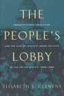 The People's Lobby: Organizational Innovation and the Rise of Interest Group Politics in the United States, 1890-1925 Cover Image