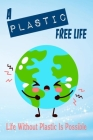 A Plastic Free Life: Life Without Plastic Is Possible: Zero Plastic Waste Lifestyle Cover Image