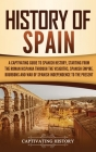 History of Spain: A Captivating Guide to Spanish History, Starting from Roman Hispania through the Visigoths, the Spanish Empire, the Bo Cover Image