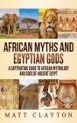 African Myths and Egyptian Gods: A Captivating Guide to African Mythology and Gods of Ancient Egypt Cover Image
