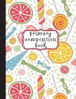 Primary Composition Book: Candies Primary Composition Notebook K-2, Primary Composition Books, Candy Notebook For Girls, Handwriting Notebook (T Cover Image