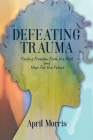 Defeating Trauma: Finding Freedom From the Past and Hope For the Future Cover Image