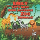 Emily Let's Meet Some Adorable Zoo Animals!: Personalized Baby Books with Your Child's Name in the Story - Zoo Animals Book for Toddlers - Children's Cover Image