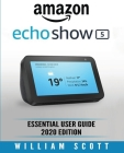 Amazon Echo Show: Essential User Guide for Echo Show 5 and Echo Show 8 Alexa Echo Touchscreen Devices Also Works for Amazon Echo and Ama Cover Image