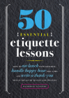 50 Essential Etiquette Lessons: How to Eat Lunch with Your Boss, Handle Happy Hour Like a Pro, and Write a Thank You Note in the Age of Texting and Tw Cover Image
