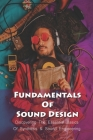 Fundamentals Of Sound Design: Discovering The Essential Basics Of Synthesis & Sound Engineering: Principles Of Sound Design Cover Image