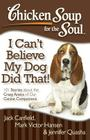Chicken Soup for the Soul: I Can't Believe My Dog Did That!: 101 Stories about the Crazy Antics of Our Canine Companions Cover Image