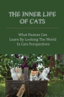 The Inner Life Of Cats: What Human Can Learn By Looking The World In Cats Perspectives: How A Cat Views The World Cover Image