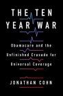 The Ten Year War: Obamacare and the Unfinished Crusade for Universal Coverage Cover Image