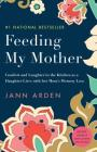 Feeding My Mother: Comfort and Laughter in the Kitchen as a Daughter Lives with her Mom's Memory Loss Cover Image