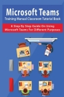 Microsoft Teams Training Manual Classroom Tutorial Book: A Step-By-Step Guide On Using Microsoft Teams For Different Purposes: Office 365 Microsoft Te Cover Image