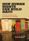 How Human Rights Can Build Haiti: Activists, Lawyers, and the Grassroots Campaign Cover Image