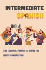 Intermediate Spanish: 200 Essential Phrases & Idioms For Fluent Conversation: Spanish Grammar Cover Image