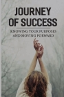 Journey Of Success: Knowing Your Purposes And Moving Forward: Get Off The Bench Of Life Cover Image