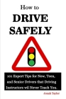How to Drive Safely: 101 Expert Tips for New, Teen, and Senior Drivers that Driving Instructors wil Never Teach You. Cover Image