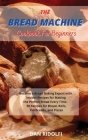 The Bread Machine Cookbook for Beginners: Became a Bread Baking Expert with Insider Recipes for Making the Perfect Bread Every Time. 50 Recipes for Br Cover Image