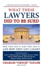 What These Lawyers Did to Be Sued: How They Did It, Why They Did It, and How They Got Caught Cover Image